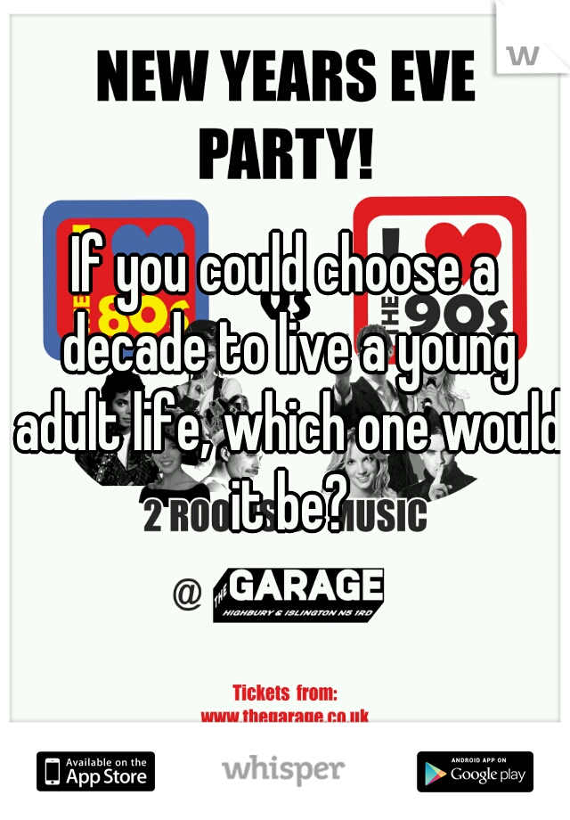 If you could choose a decade to live a young adult life, which one would it be?