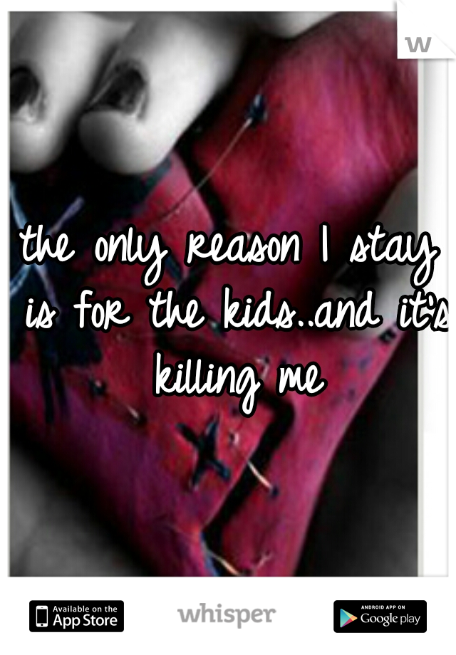 the only reason I stay is for the kids..and it's killing me