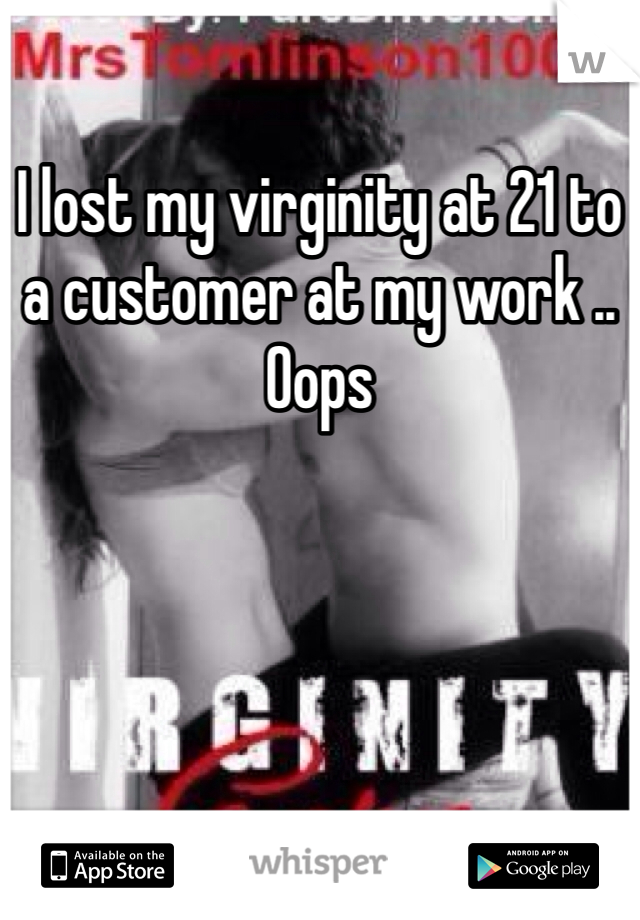 I lost my virginity at 21 to a customer at my work .. Oops