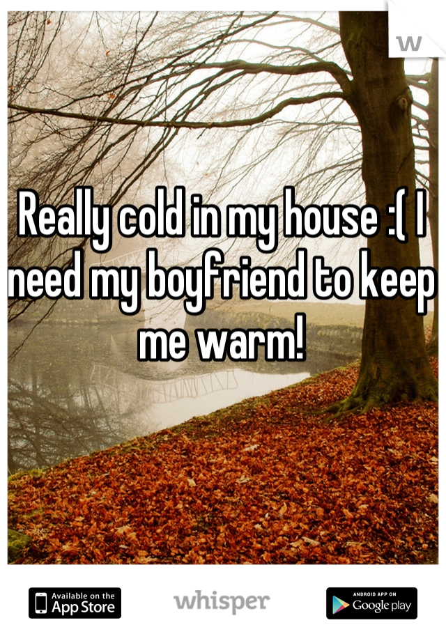 Really cold in my house :( I need my boyfriend to keep me warm!