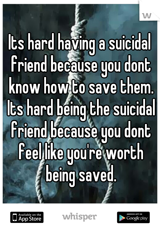 Its hard having a suicidal friend because you dont know how to save them. Its hard being the suicidal friend because you dont feel like you're worth being saved.