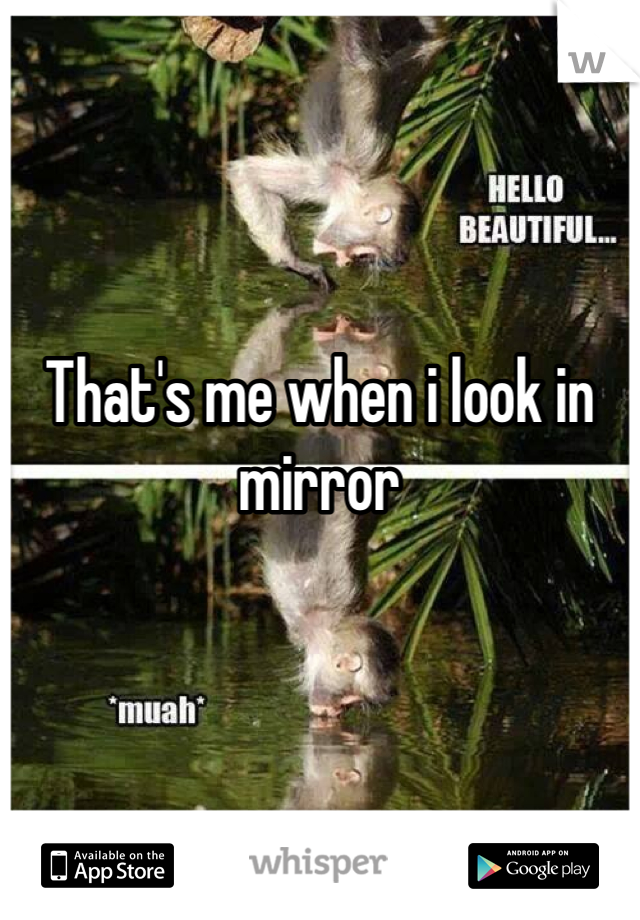 That's me when i look in mirror