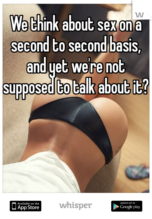 We think about sex on a second to second basis, and yet we're not supposed to talk about it?