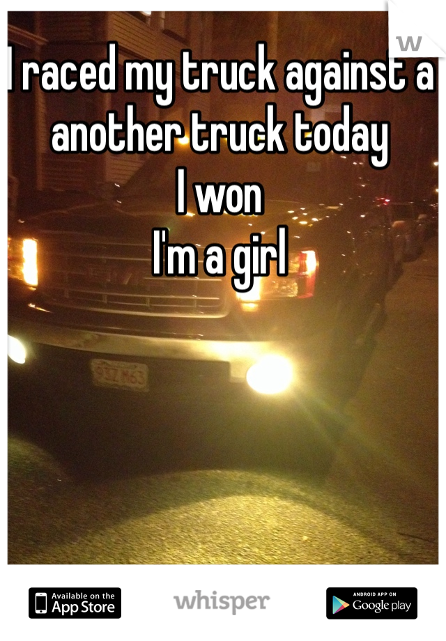 I raced my truck against a another truck today  I won  I'm a girl