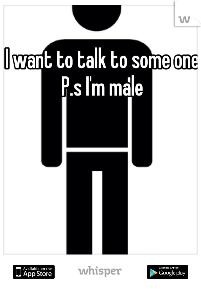 I want to talk to some one  P.s I'm male