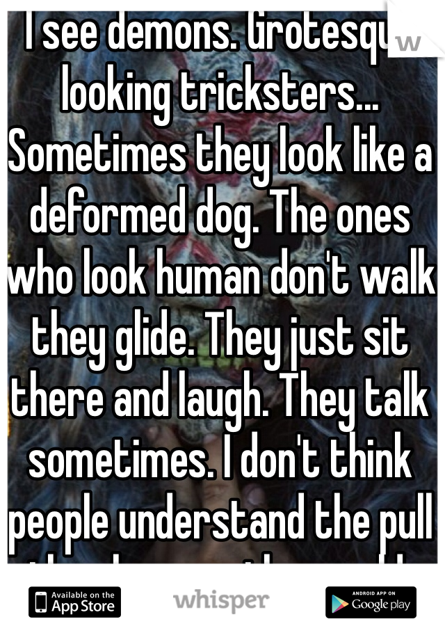 I see demons. Grotesque looking tricksters... Sometimes they look like a deformed dog. The ones who look human don't walk they glide. They just sit there and laugh. They talk sometimes. I don't think people understand the pull they have on the world.