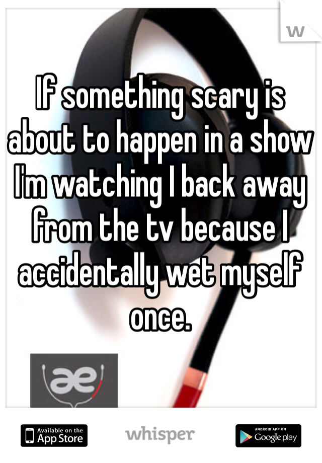 If something scary is about to happen in a show I'm watching I back away from the tv because I accidentally wet myself once.