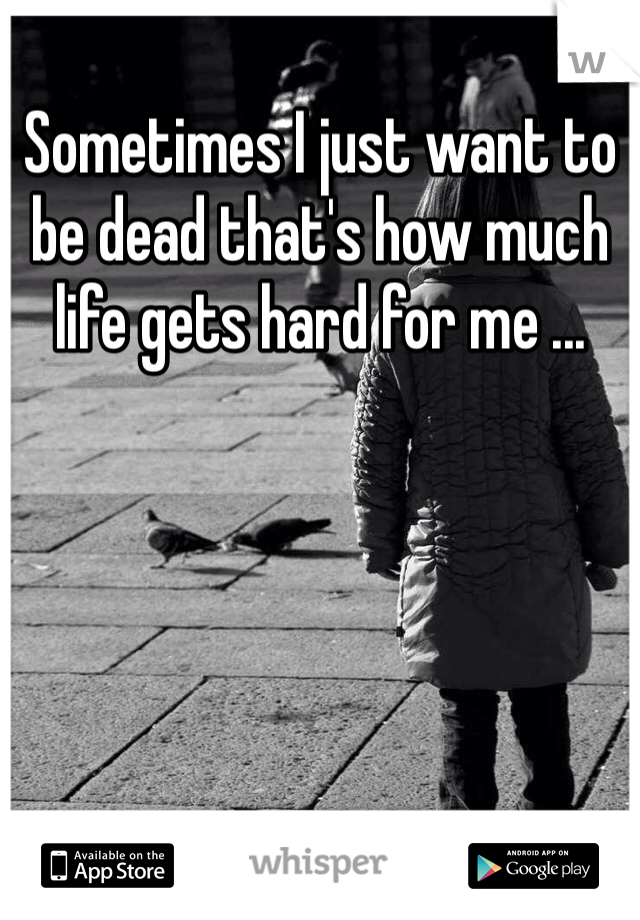 Sometimes I just want to be dead that's how much life gets hard for me ...