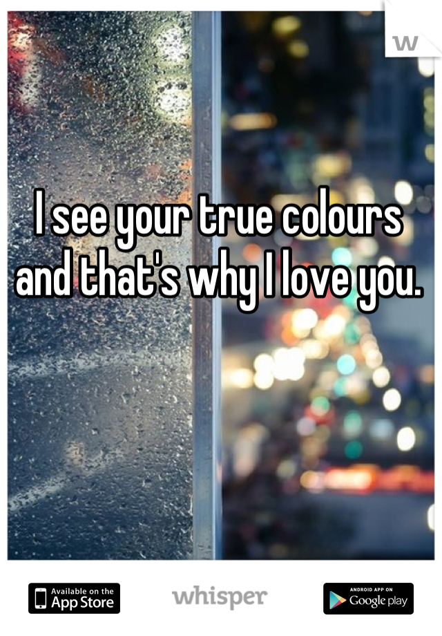 I see your true colours and that's why I love you.
