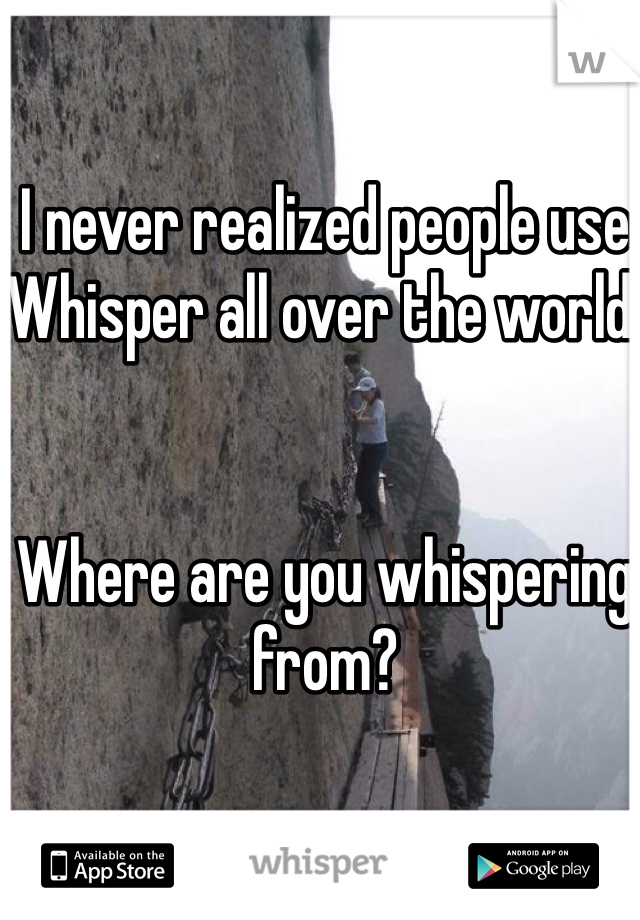 I never realized people use Whisper all over the world.    Where are you whispering from?