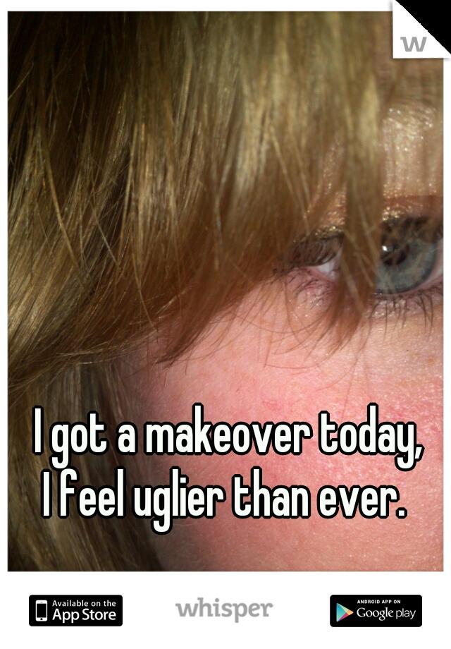 I got a makeover today,  I feel uglier than ever.