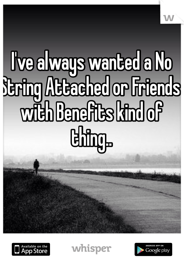 I've always wanted a No String Attached or Friends with Benefits kind of thing..