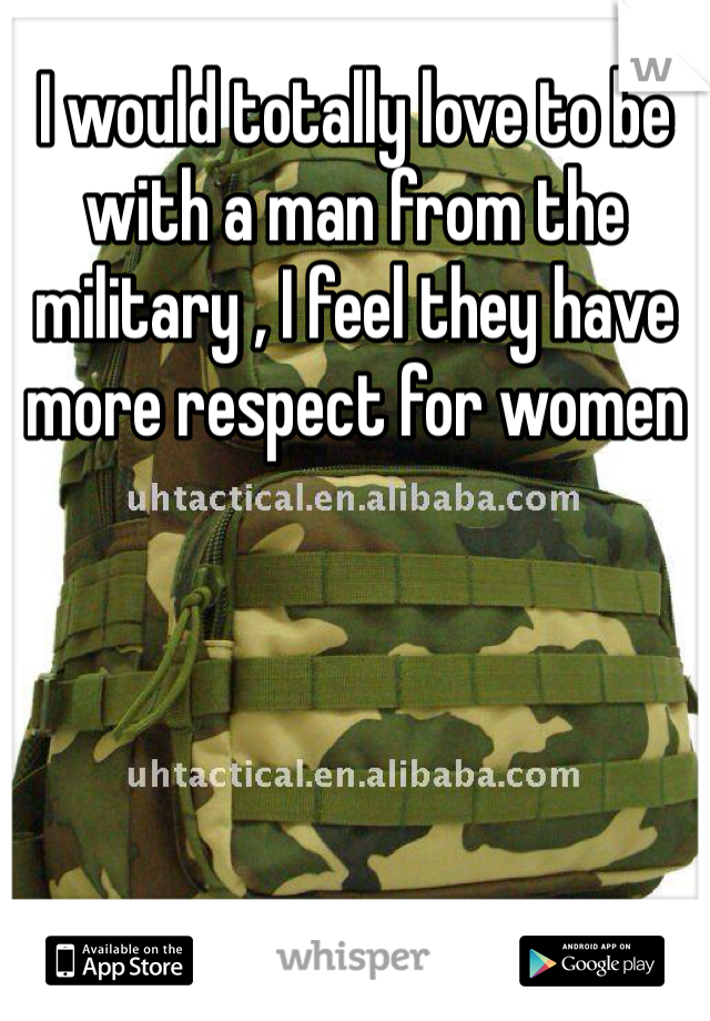 I would totally love to be with a man from the military , I feel they have more respect for women