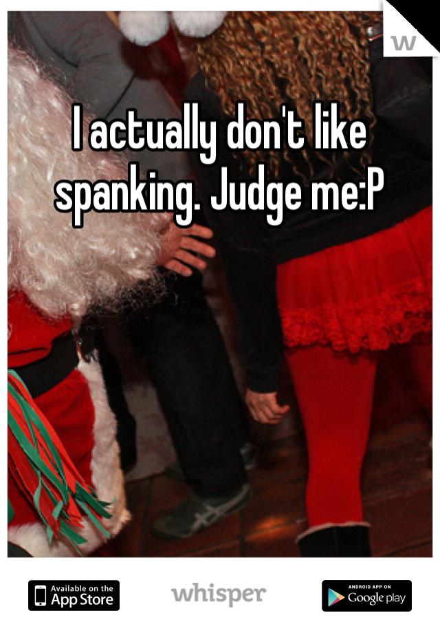 I actually don't like spanking. Judge me:P