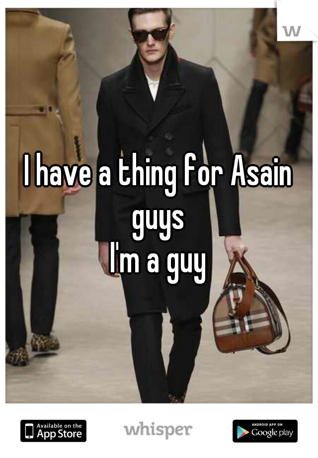 I have a thing for Asain guys  I'm a guy