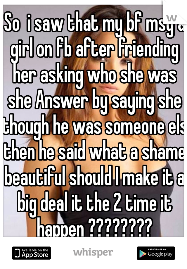 So  i saw that my bf msg a girl on fb after friending her asking who she was she Answer by saying she though he was someone els then he said what a shame beautiful should I make it a big deal it the 2 time it happen ????????