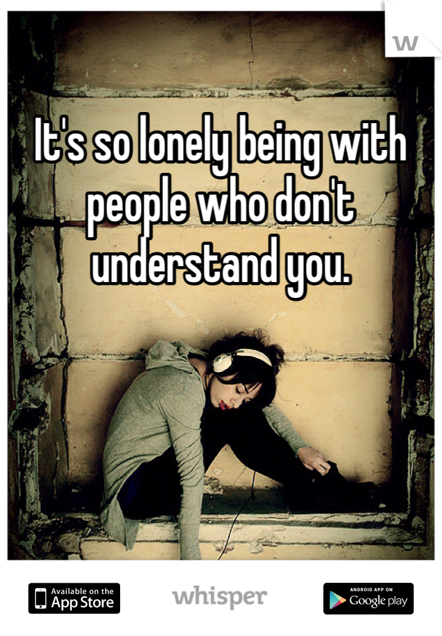 It's so lonely being with people who don't understand you.