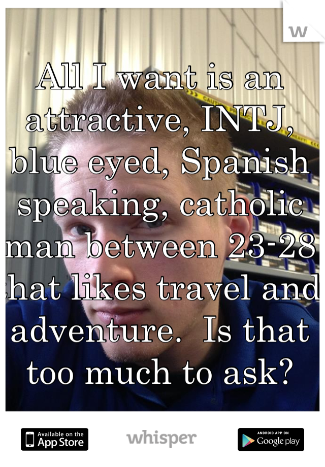 All I want is an attractive, INTJ, blue eyed, Spanish speaking, catholic man between 23-28 that likes travel and adventure.  Is that too much to ask?