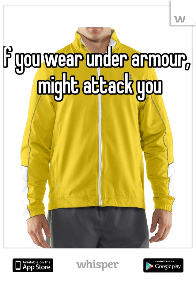 If you wear under armour, I might attack you