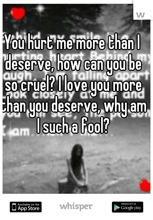 You hurt me more than I deserve, how can you be so cruel? I love you more than you deserve, why am I such a fool?