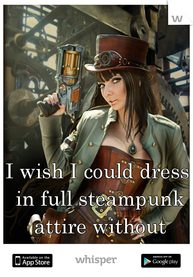 I wish I could dress in full steampunk attire without being judged
