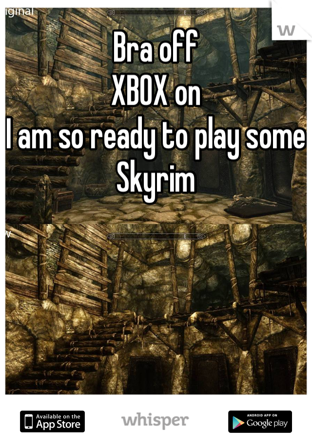Bra off XBOX on I am so ready to play some Skyrim