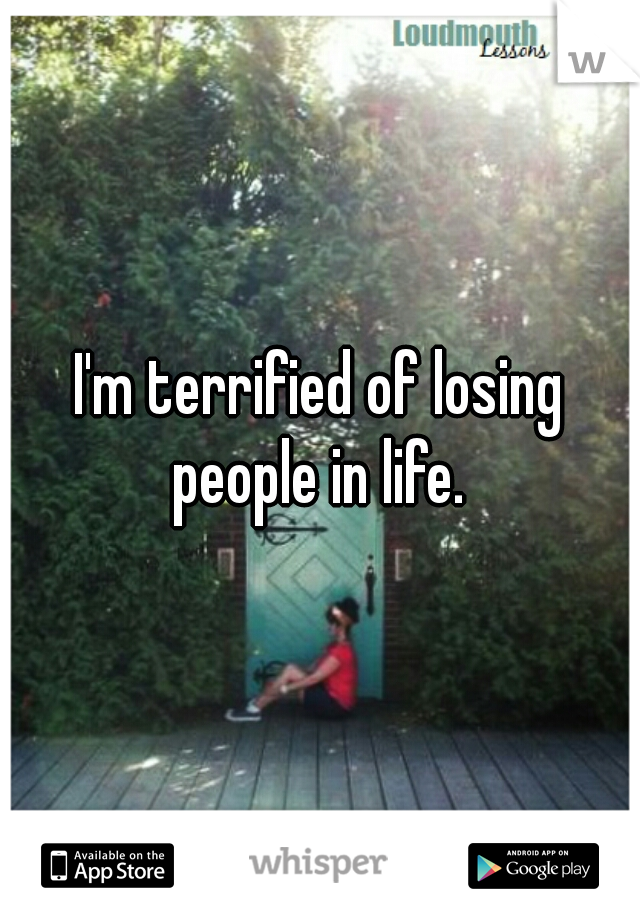 I'm terrified of losing people in life.