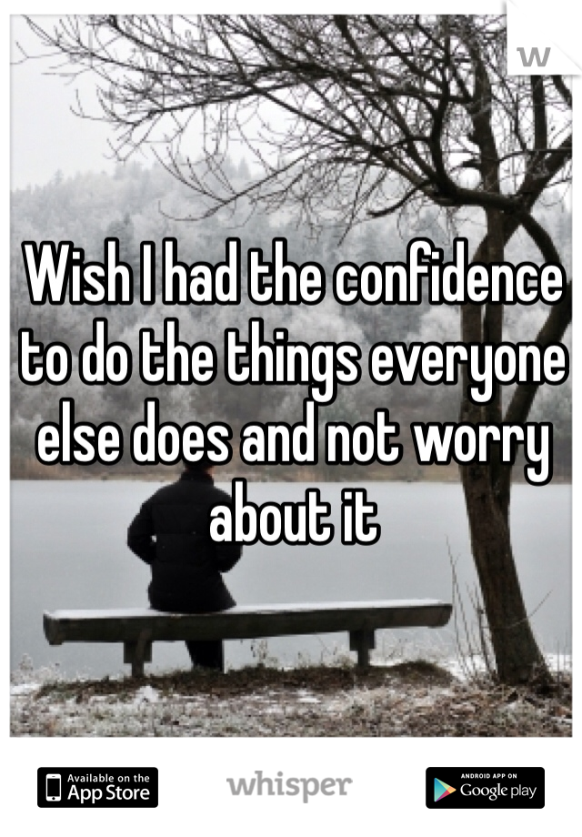 Wish I had the confidence to do the things everyone else does and not worry about it