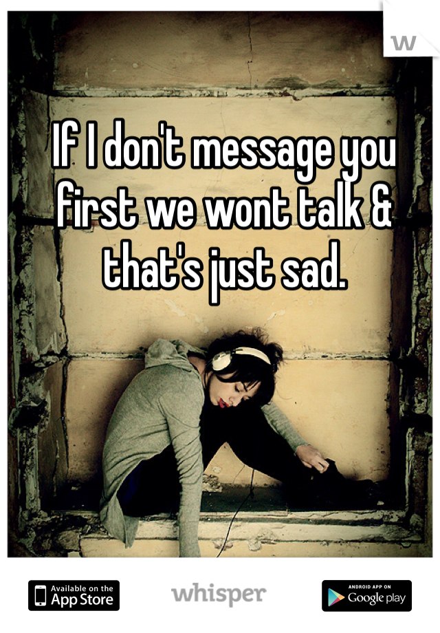 If I don't message you first we wont talk & that's just sad.