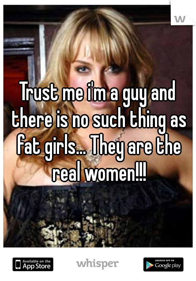 Trust me i'm a guy and there is no such thing as fat girls... They are the real women!!!