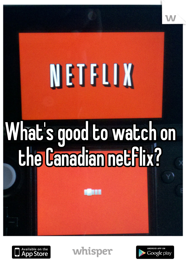 What's good to watch on the Canadian netflix?