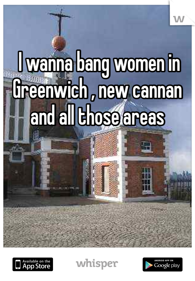 I wanna bang women in Greenwich , new cannan and all those areas
