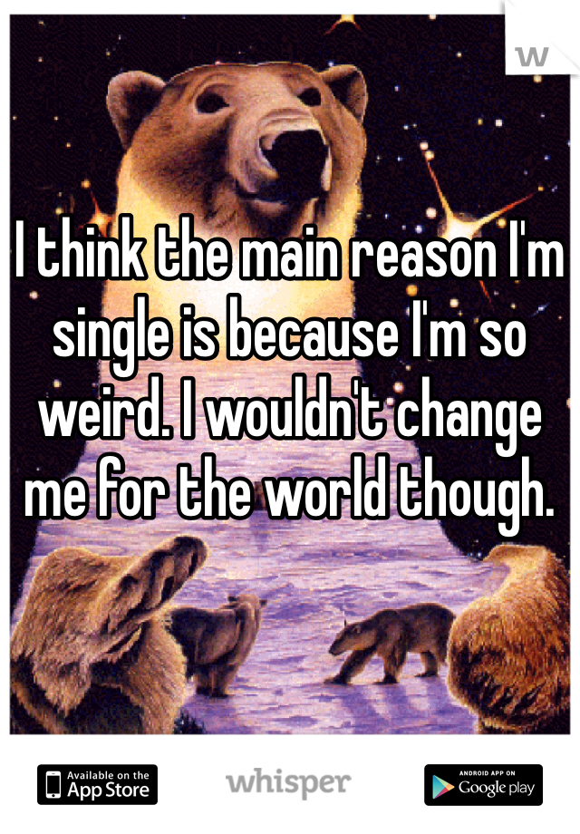 I think the main reason I'm single is because I'm so weird. I wouldn't change me for the world though.
