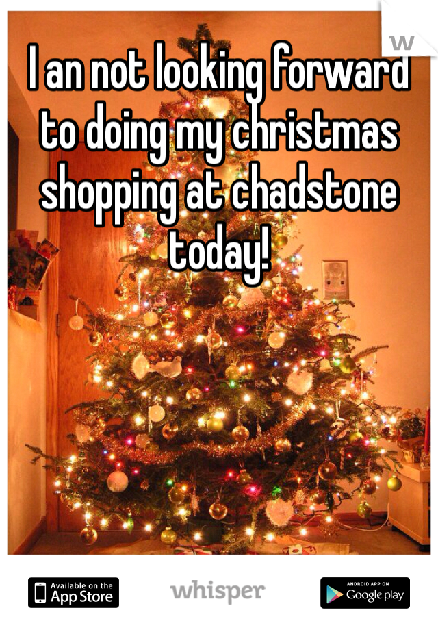 I an not looking forward to doing my christmas shopping at chadstone today!