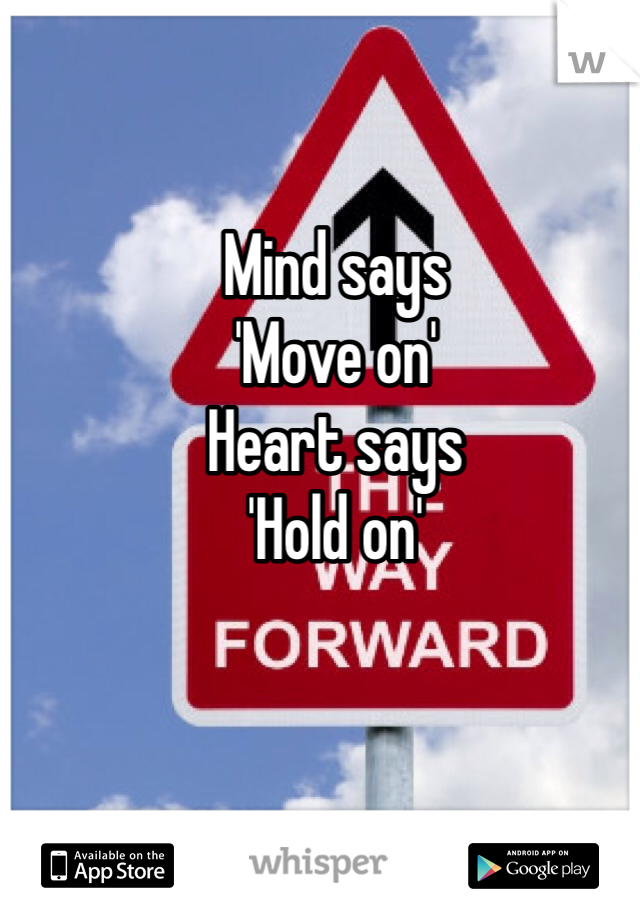 Mind says  'Move on' Heart says 'Hold on'