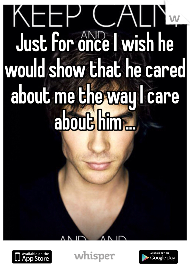 Just for once I wish he would show that he cared about me the way I care about him ...