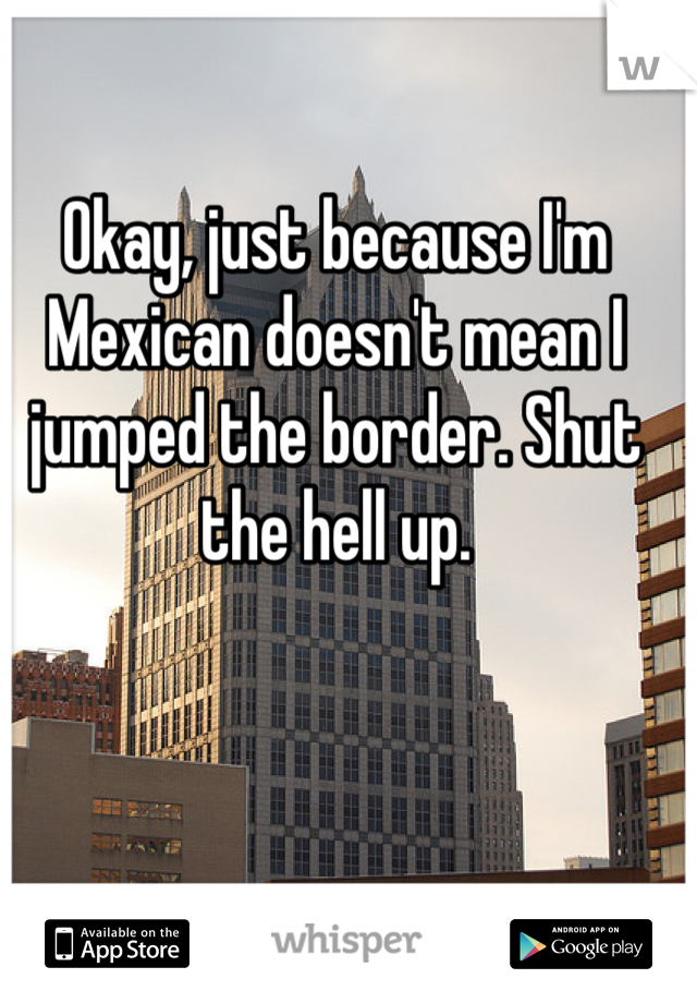 Okay, just because I'm Mexican doesn't mean I jumped the border. Shut the hell up.