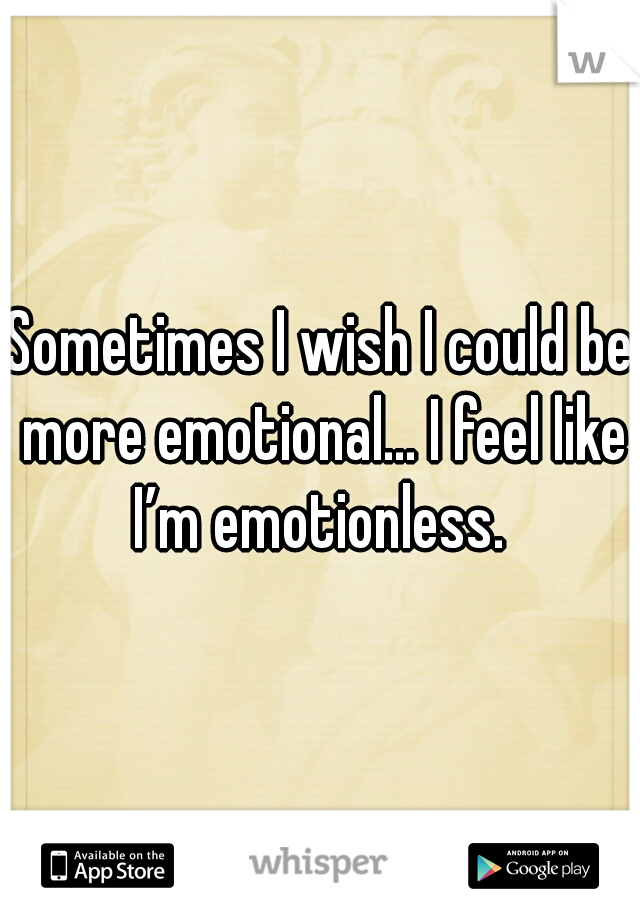 Sometimes I wish I could be more emotional... I feel like I'm emotionless.