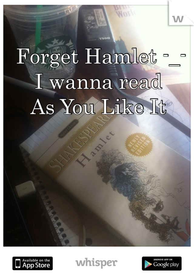 Forget Hamlet -_- I wanna read  As You Like It