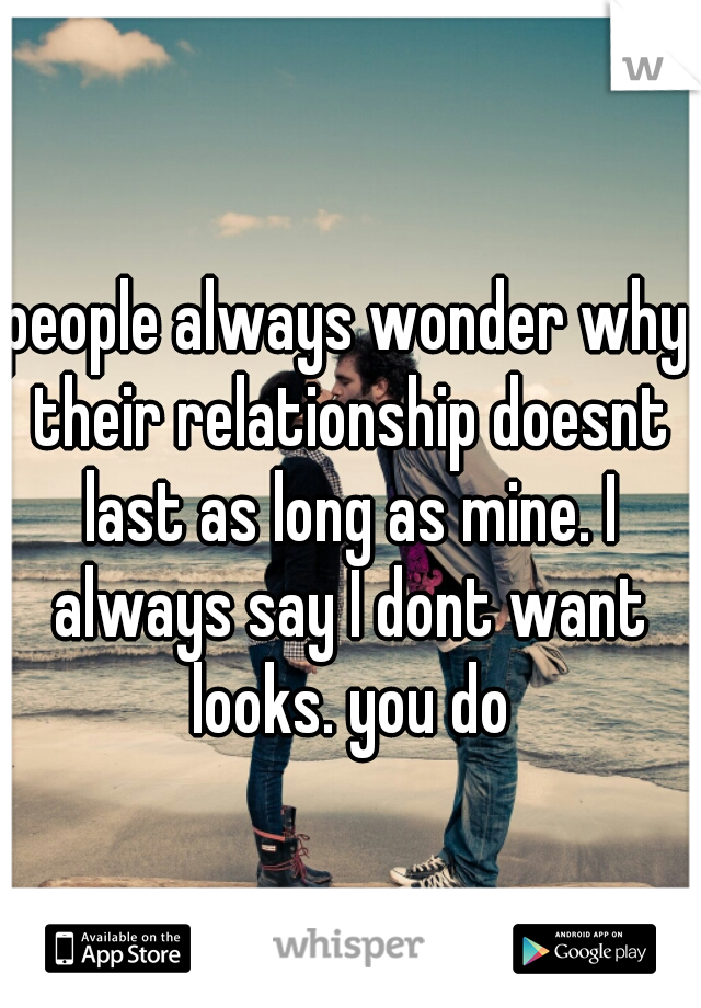 people always wonder why their relationship doesnt last as long as mine. I always say I dont want looks. you do