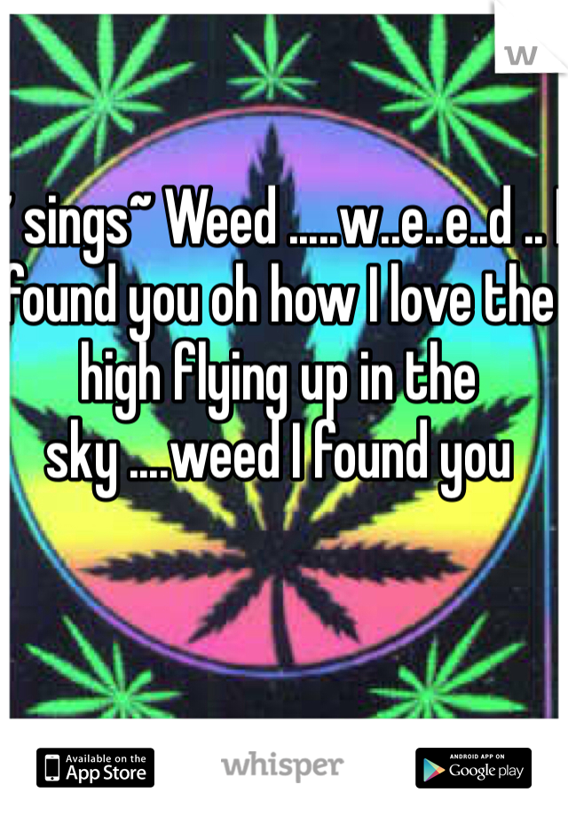 ~ sings~ Weed .....w..e..e..d .. I found you oh how I love the high flying up in the sky ....weed I found you
