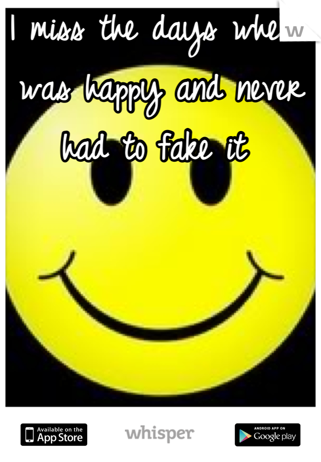 I miss the days when I was happy and never had to fake it