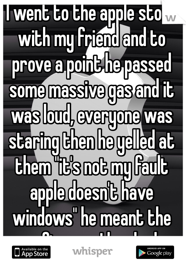 "I went to the apple store with my friend and to prove a point he passed some massive gas and it was loud, everyone was staring then he yelled at them ""it's not my fault apple doesn't have windows"" he meant the software, I laughed"
