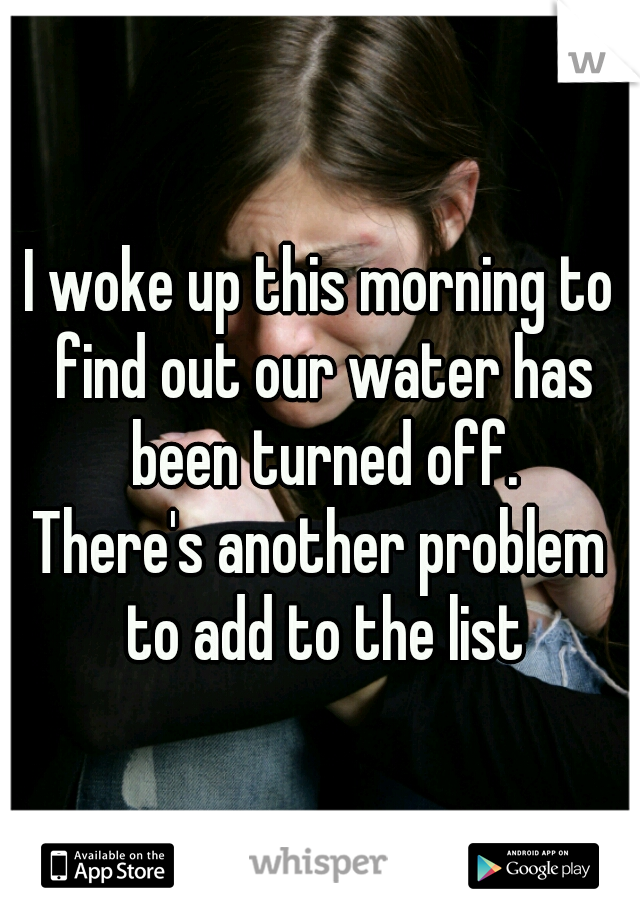 I woke up this morning to find out our water has been turned off. There's another problem to add to the list