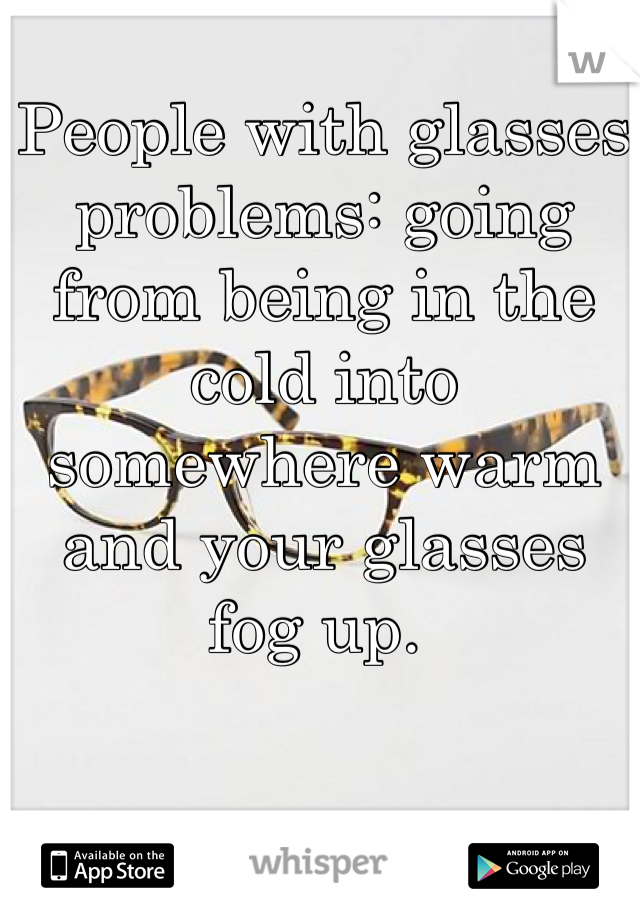 People with glasses problems: going from being in the cold into somewhere warm and your glasses fog up.