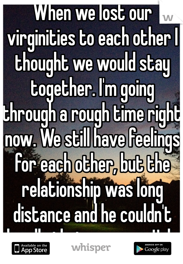 When we lost our virginities to each other I thought we would stay together. I'm going through a rough time right now. We still have feelings for each other, but the relationship was long distance and he couldn't handle that anymore. Ugh.