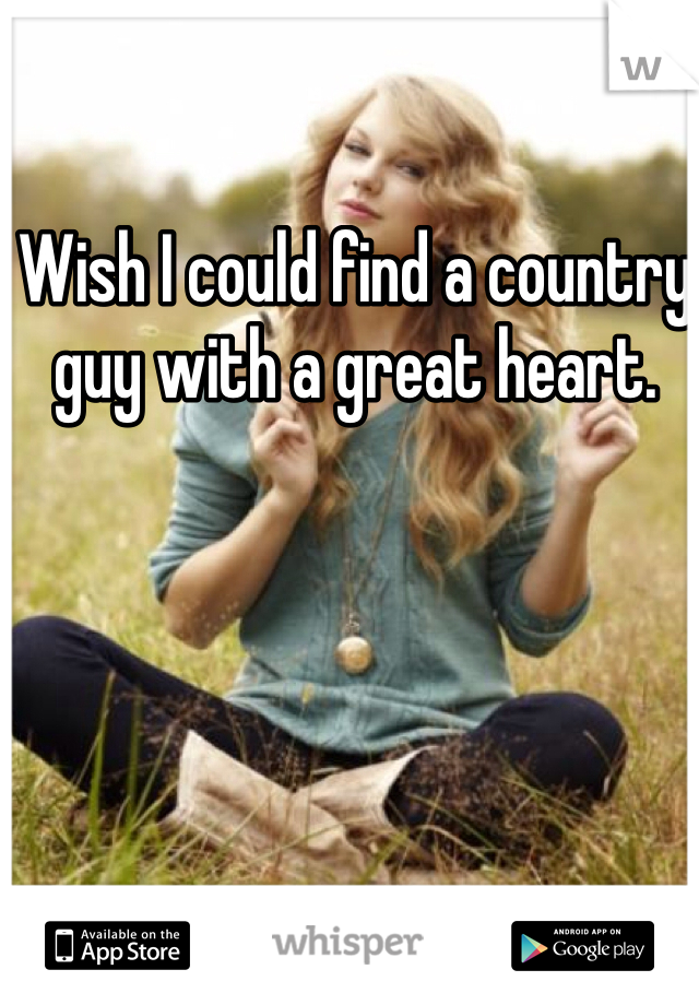 Wish I could find a country guy with a great heart.