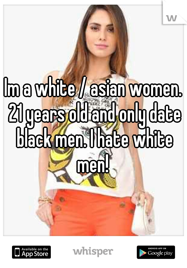 Im a white / asian women. 21 years old and only date black men. I hate white men!
