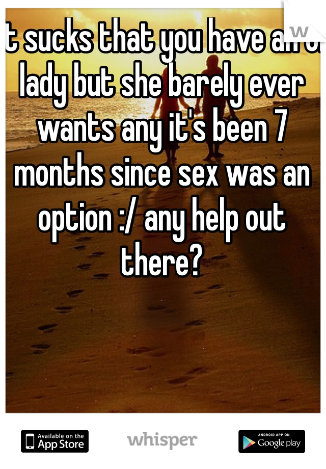 It sucks that you have an ol lady but she barely ever wants any it's been 7 months since sex was an option :/ any help out there?
