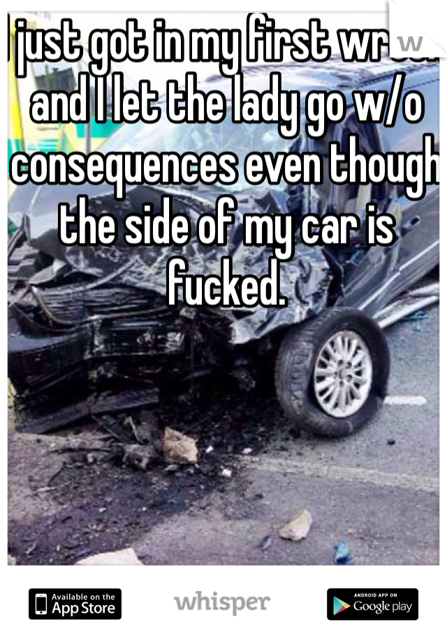 I just got in my first wreck and I let the lady go w/o consequences even though the side of my car is fucked.